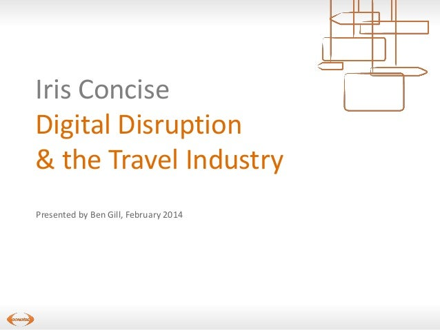 Iris Concise Digital Disruption & the Travel Industry Presented by Ben Gill, February 2014