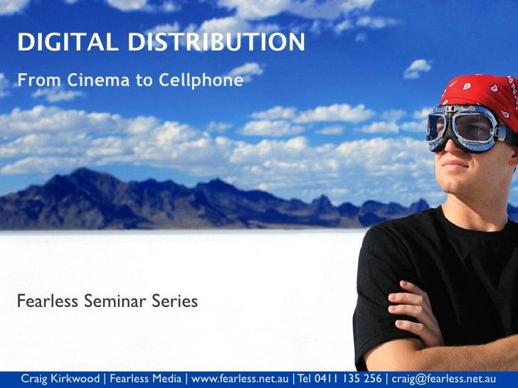 DIGITAL DISTRIBUTION From Cinema to Cellphone     Fearless Seminar Series   Craig Kirkwood   Fearless Media   www.fearless...