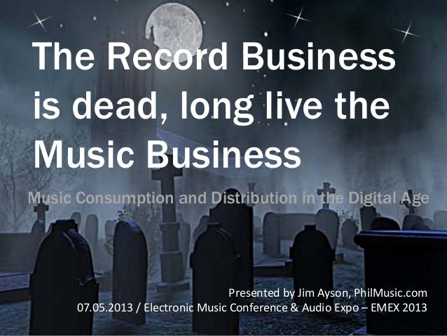 The Record Business is dead, long live the Music Business Presented	   by	   Jim	   Ayson,	   PhilMusic.com	    07.05.2013...