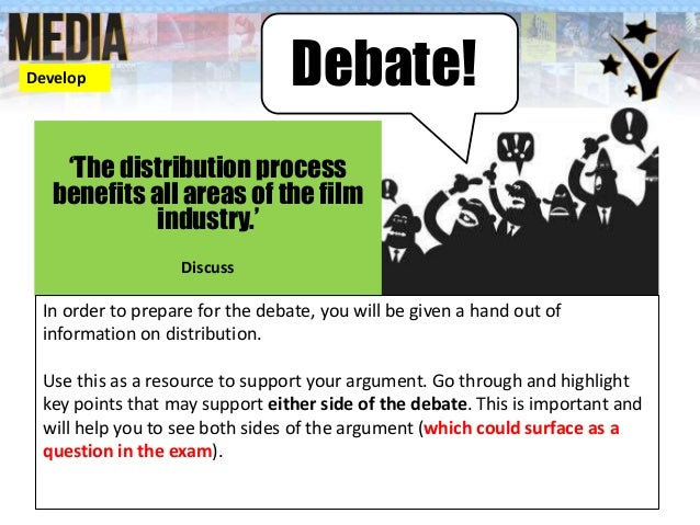 Debate! 'The distribution process benefits all areas of the film industry.' Discuss In order to prepare for the debate, yo...