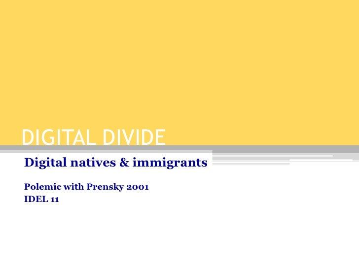 DIGITAL DIVIDE<br />Digital natives & immigrants<br />Polemic with Prensky 2001<br />IDEL 11<br />