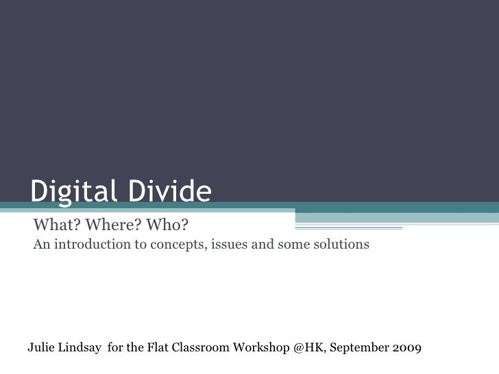 Digital Divide What? Where? Who? An introduction to concepts, issues and some solutions Julie Lindsay  for the Flat Classr...