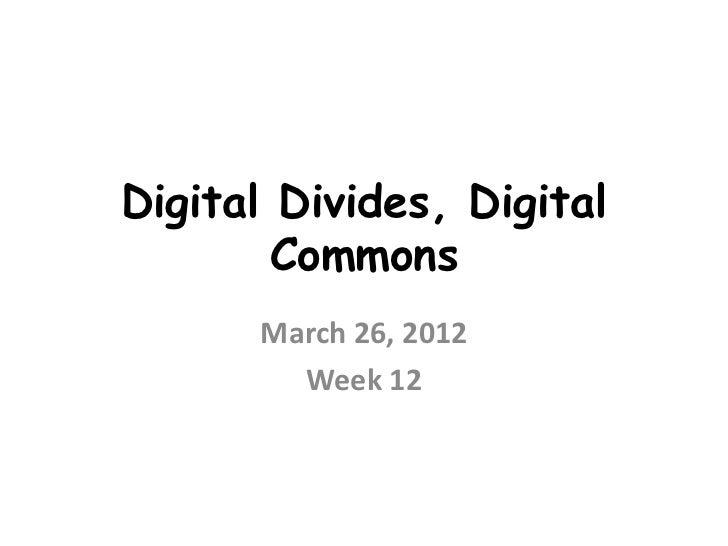 Digital Divides, Digital        Commons      March 26, 2012        Week 12