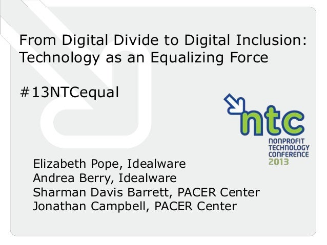 From Digital Divide to Digital Inclusion:Technology as an Equalizing Force#13NTCequal Elizabeth Pope, Idealware Andrea Ber...