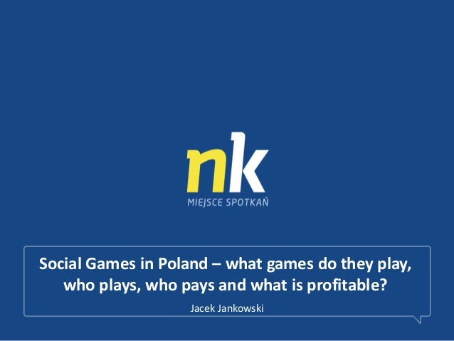 Social Games in Poland – what games do they play,who plays, who pays and what is profitable?Jacek Jankowski