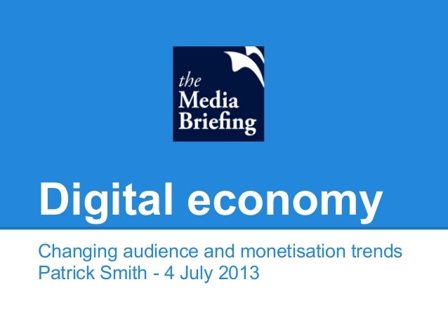 Digital economy Changing audience and monetisation trends Patrick Smith - 4 July 2013
