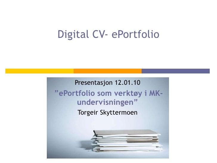 "Digital CV- ePortfolio Presentasjon 12.01.10 "" ePortfolio som verktøy i MK-undervisningen"" Torgeir Skyttermoen"