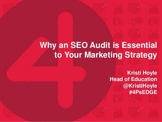 Why an SEO Audit is Essential to Your Marketing Strategy Kristi Hoyle Head of Education @KristiHoyle #4PsEDGE