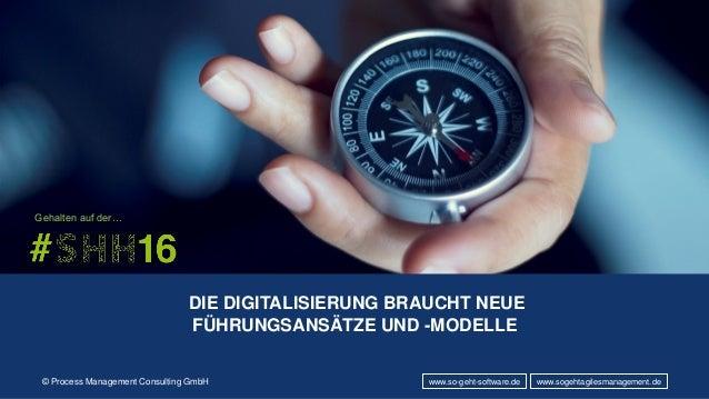 © Process Management Consulting GmbH DIE DIGITALISIERUNG BRAUCHT NEUE FÜHRUNGSANSÄTZE UND -MODELLE www.so-geht-software.de...