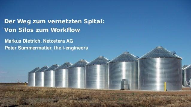 Der Weg zum vernetzten Spital: Von Silos zum Workflow Markus Dietrich, Netcetera AG Peter Summermatter, the i-engineers