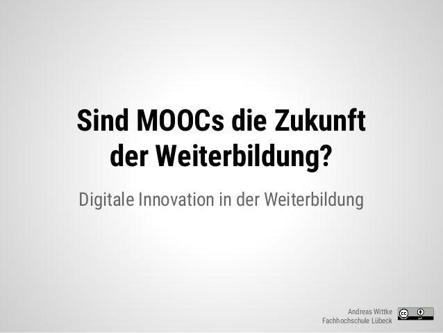 Sind MOOCs die Zukunft der Weiterbildung? Digitale Innovation in der Weiterbildung Andreas Wittke Fachhochschule Lübeck