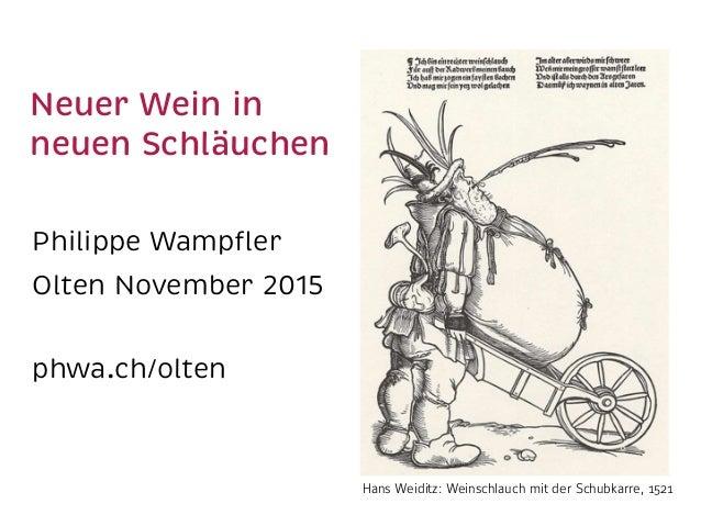 Neuer Wein in neuen Schläuchen Philippe Wampfler Olten November 2015 phwa.ch/olten Hans Weiditz: Weinschlauch mit der Schu...