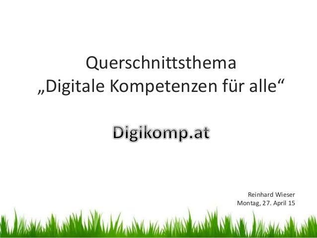 """Querschnittsthema """"Digitale Kompetenzen für alle"""" Reinhard Wieser Montag, 27. April 15"""