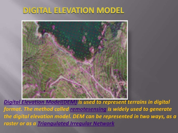 DIGITAL ELEVATION MODEL<br />Digital Elevation Model(DEM) is used to represent terrains in digital format. The method call...
