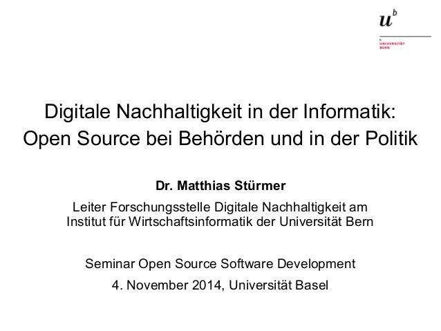 Digitale Nachhaltigkeit in der Informatik:  Open Source bei Behörden und in der Politik  Dr. Matthias Stürmer  Leiter Fors...