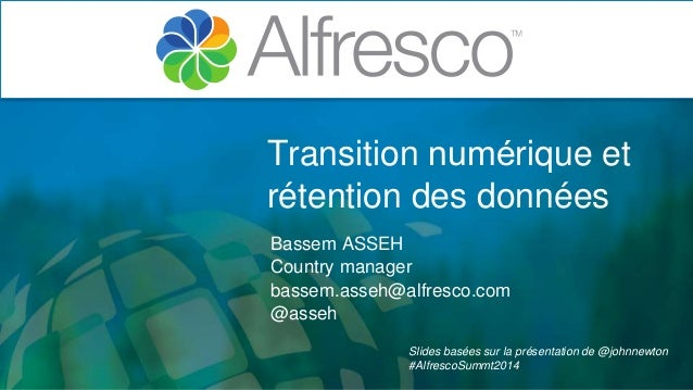 Transition numérique et  rétention des données  Bassem ASSEH  Country manager  bassem.asseh@alfresco.com  @asseh  Slides ...
