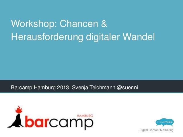 Workshop: Chancen & Herausforderung digitaler Wandel  Barcamp Hamburg 2013, Svenja Teichmann @suenni  Digital Content Mark...