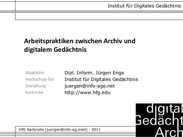 Arbeitspraktiken zwischen Archiv und digitalem Gedächtnis Staatliche Hochschule für Gestaltung Karlsruhe Dipl. Inform. Jür...
