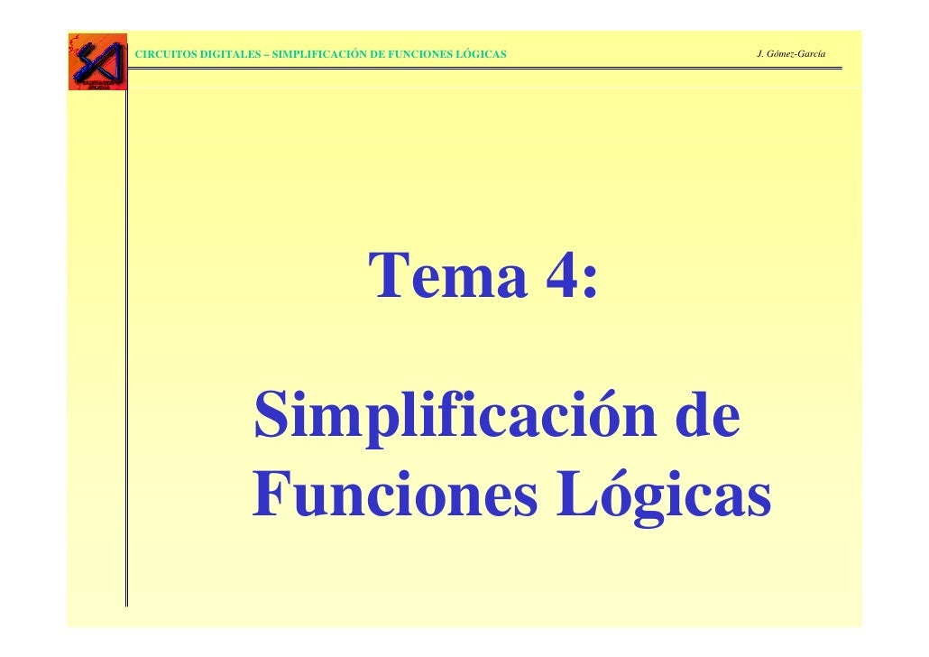 CIRCUITOS DIGITALES – SIMPLIFICACIÓN DE FUNCIONES LÓGICAS   J. Gómez-García                                        Tema 4:...