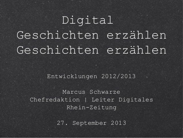 Digital Geschichten erzählen Geschichten erzählen Entwicklungen 2012/2013 Marcus Schwarze Chefredaktion   Leiter Digitales...