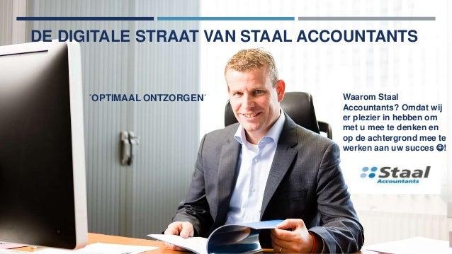DE DIGITALE STRAAT VAN STAAL ACCOUNTANTS ´OPTIMAAL ONTZORGEN´ Waarom Staal Accountants? Omdat wij er plezier in hebben om ...