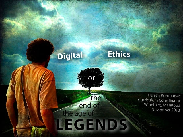 Ethics  Digital or the end of the age of  Darren Kuropatwa Curriculum Coordinator Winnipeg, Manitoba November 2013  cc ht ...
