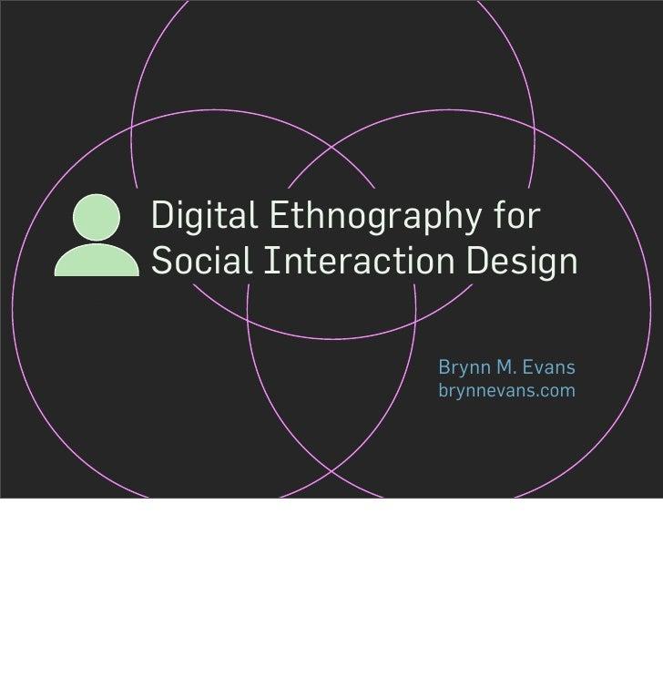 Digital Ethnography for Social Interaction Design                  Brynn M. Evans                 brynnevans.com