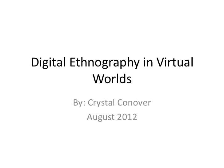 Digital Ethnography in Virtual            Worlds       By: Crystal Conover           August 2012