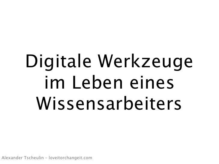 Digitale Werkzeuge             im Leben eines            Wissensarbeiters  Alexander Tscheulin – loveitorchangeit.com