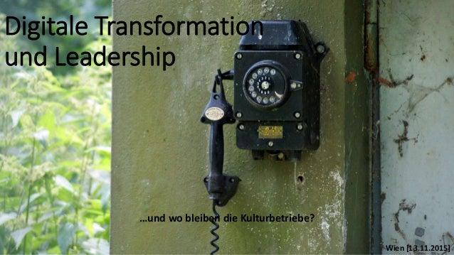 Digitale Transformation und Leadership …und wo bleiben die Kulturbetriebe? Wien [13.11.2015]