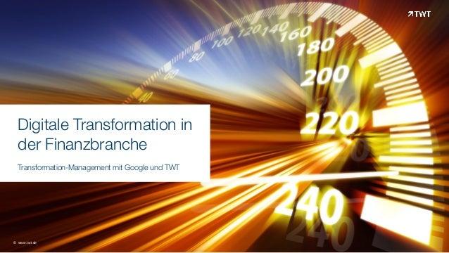 Digitale Transformation in  der Finanzbranche  Transformation-Management mit Google und TWT © www.twt.de