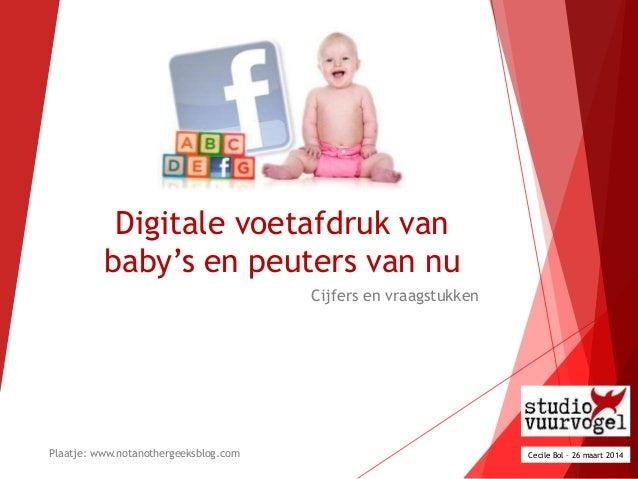 """Digitale voetafdruk van baby""""s en peuters van nu Cijfers en vraagstukken Cecile Bol – 26 maart 2014Plaatje: www.notanother..."""