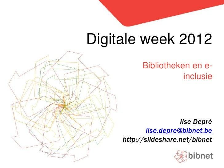 Digitale week 2012<br />Bibliotheken en e-inclusie<br />Ilse Depré<br />ilse.depre@bibnet.be<br />http://slideshare.net/bi...