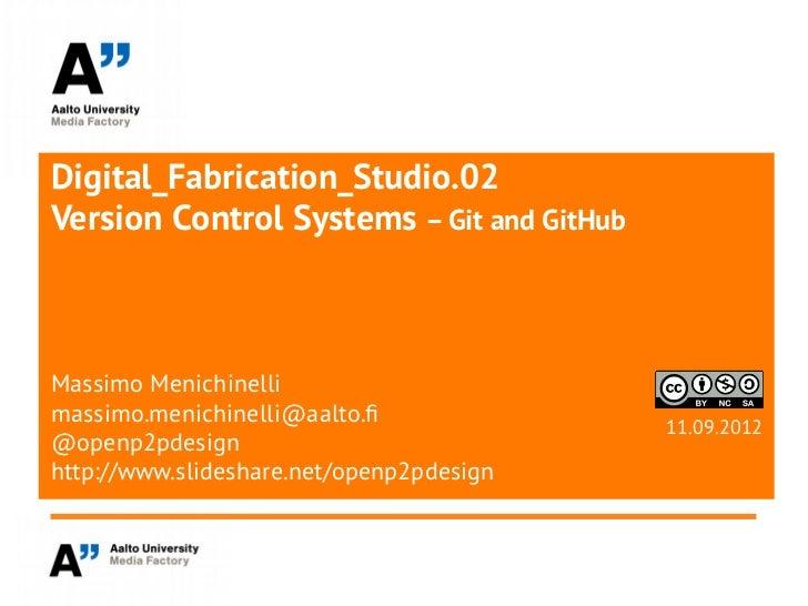 Digital_Fabrication_Studio.02Version Control Systems – Git and GitHubMassimo Menichinellimassimo.menichinelli@aalto.f     ...