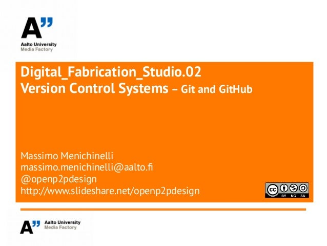 Digital_Fabrication_Studio.02Version Control Systems – Git and GitHubMassimo Menichinellimassimo.menichinelli@aalto.f@open...