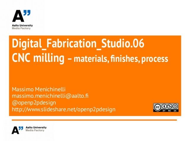 Digital_Fabrication_Studio.06CNC milling –materials,finishes,processMassimo Menichinellimassimo.menichinelli@aalto.f@openp...