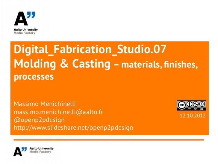 Digital_Fabrication_Studio.07Molding & Casting – materials, finishes,processesMassimo Menichinellimassimo.menichinelli@aal...