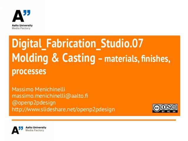 Digital_Fabrication_Studio.07Molding & Casting –materials,fnishes,processesMassimo Menichinellimassimo.menichinelli@aalto....