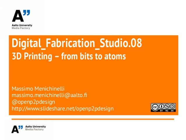Digital_Fabrication_Studio.083D Printing –from bits to atomsMassimo Menichinellimassimo.menichinelli@aalto.f@openp2pdesign...