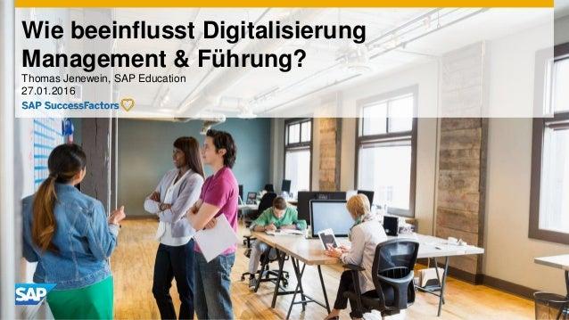 Wie beeinflusst Digitalisierung Management & Führung? Thomas Jenewein, SAP Education 27.01.2016