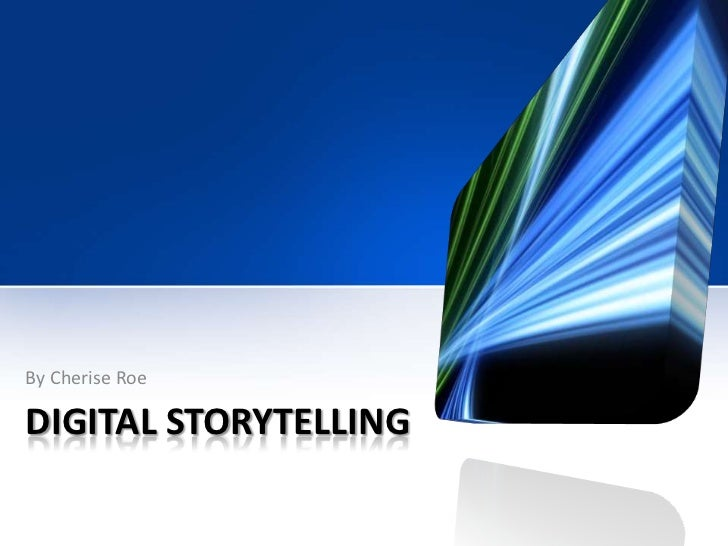 DIGITAL STORYTELLING<br />By Cherise Roe<br />