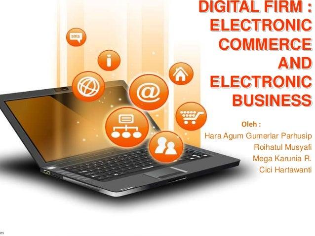 DIGITAL FIRM : ELECTRONIC COMMERCE AND ELECTRONIC BUSINESS Oleh : Hara Agum Gumerlar Parhusip Roihatul Musyafi Mega Karuni...