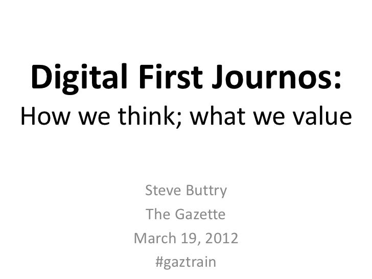Digital First Journos:How we think; what we value          Steve Buttry          The Gazette         March 19, 2012       ...