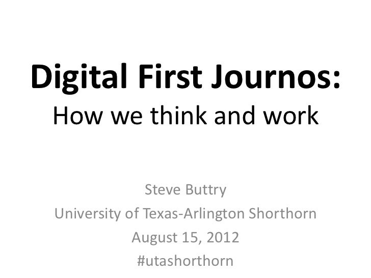 Digital First Journos: How we think and work               Steve Buttry University of Texas-Arlington Shorthorn           ...