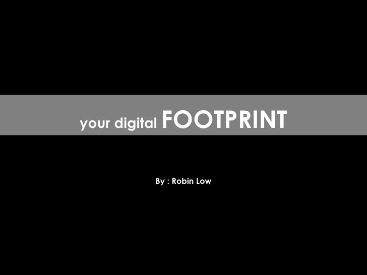 By : Robin Low your digital  FOOTPRINT