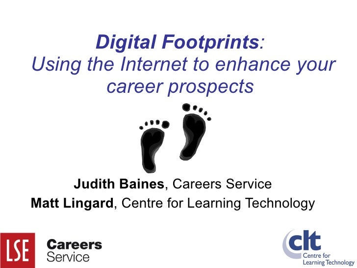 Digital Footprints :  Using the Internet to enhance your career prospects Judith Baines , Careers Service Matt Lingard , C...