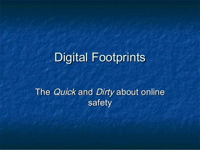 Digital FootprintsDigital Footprints TheThe QuickQuick andand DirtyDirty about onlineabout online safetysafety