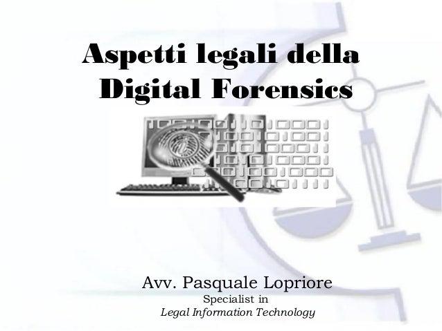 Aspetti legali della Digital Forensics    Avv. Pasquale Lopriore              Specialist in      Legal Information Technol...