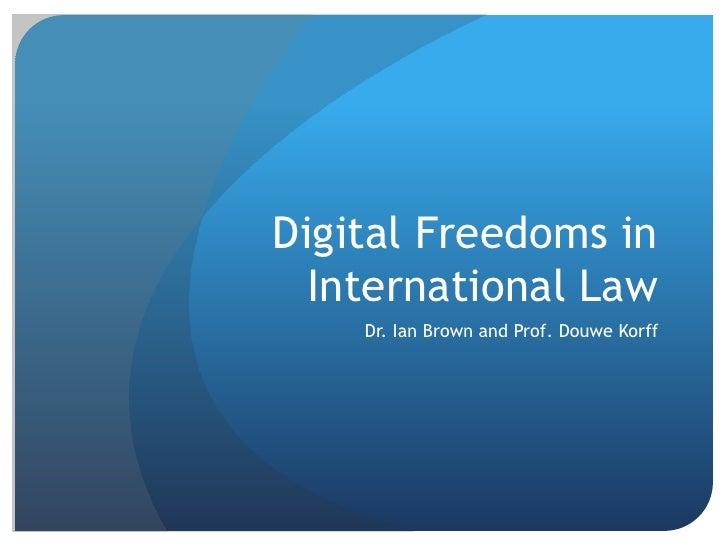 Digital Freedoms in  International Law    Dr. Ian Brown and Prof. Douwe Korff