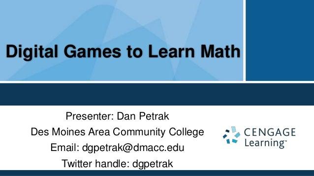 Digital Games to Learn Math        Presenter: Dan Petrak  Des Moines Area Community College     Email: dgpetrak@dmacc.edu ...